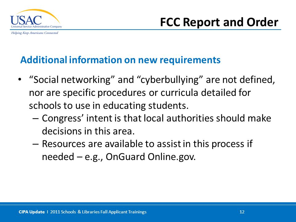 CIPA Update I 2011 Schools & Libraries Fall Applicant Trainings 12 Social networking and cyberbullying are not defined, nor are specific procedures or curricula detailed for schools to use in educating students.