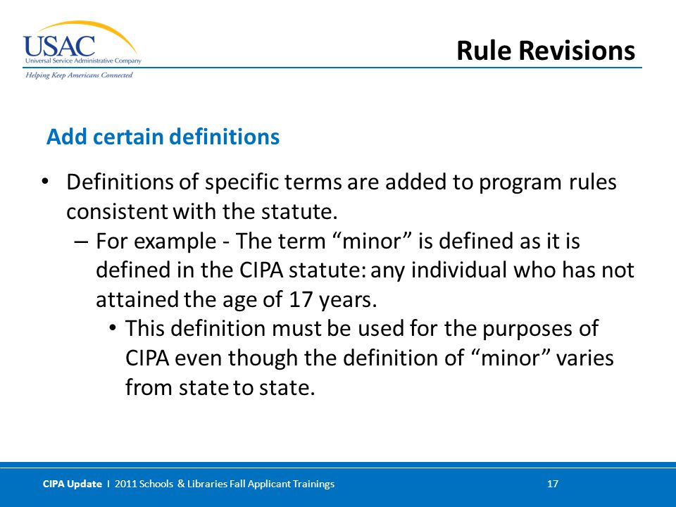 CIPA Update I 2011 Schools & Libraries Fall Applicant Trainings 17 Definitions of specific terms are added to program rules consistent with the statute.