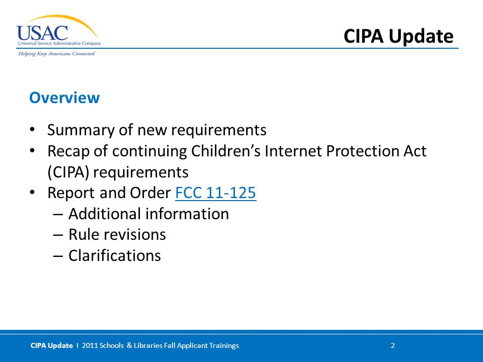 CIPA Update I 2011 Schools & Libraries Fall Applicant Trainings 2 Summary of new requirements Recap of continuing Children's Internet Protection Act (