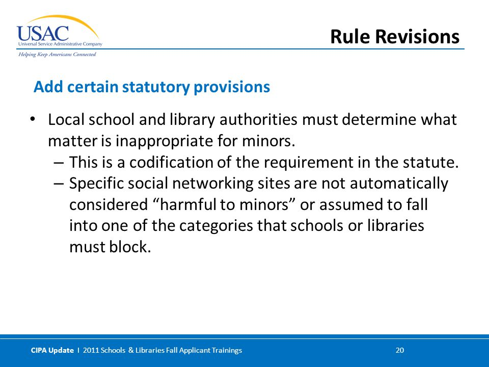 CIPA Update I 2011 Schools & Libraries Fall Applicant Trainings 20 Local school and library authorities must determine what matter is inappropriate for minors.