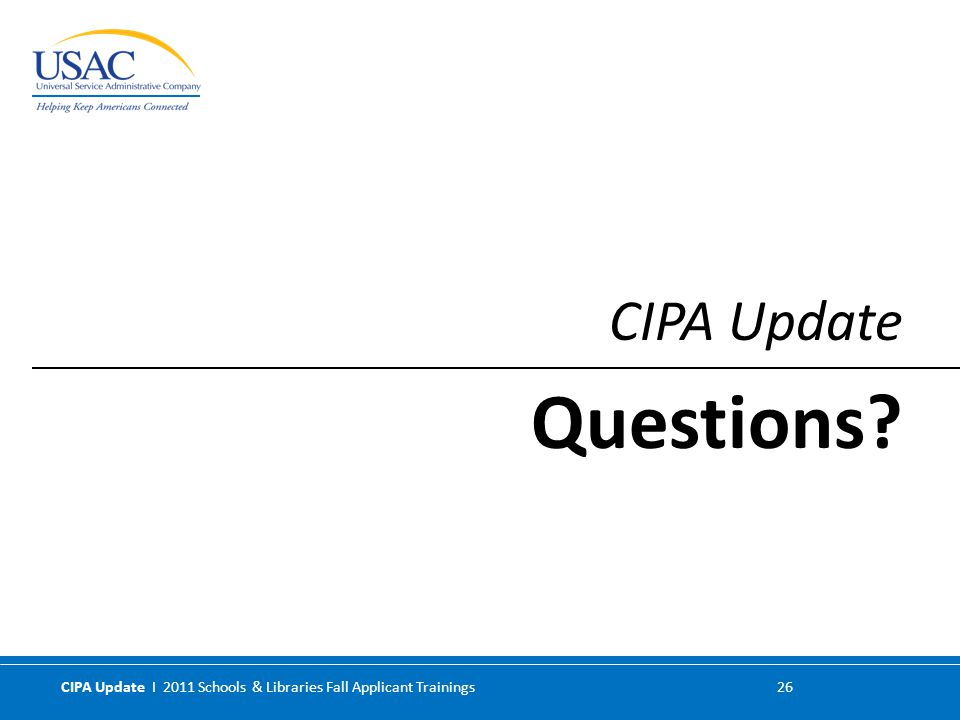 CIPA Update I 2011 Schools & Libraries Fall Applicant Trainings 26 CIPA Update Questions?