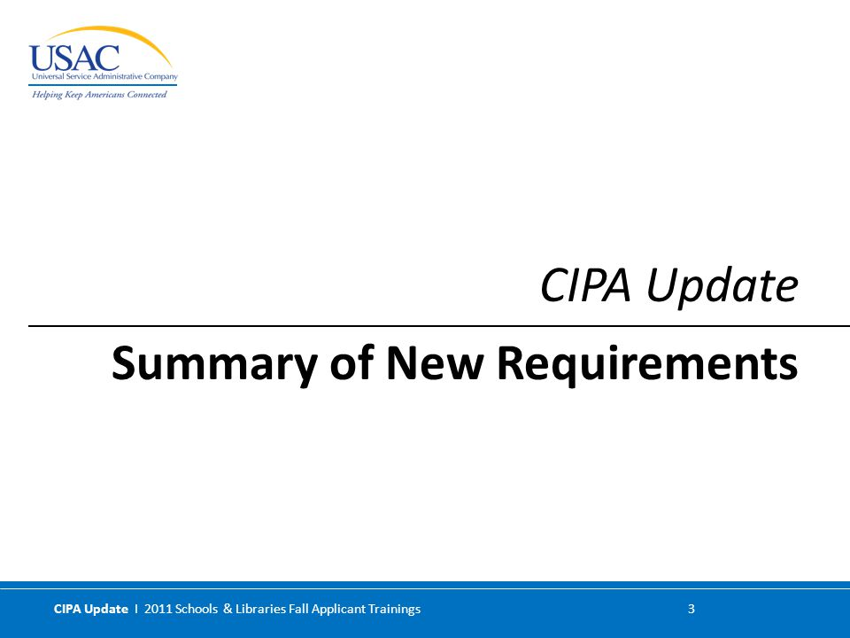 CIPA Update I 2011 Schools & Libraries Fall Applicant Trainings 14 Do not impose additional obligations but codify existing statutory requirements Simplify the application process by including important definitions Will not require re-filing forms Revisions to the current rules detailed in the Order: Rule Revisions