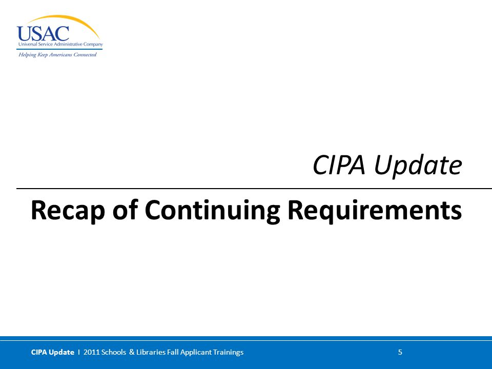 CIPA Update I 2011 Schools & Libraries Fall Applicant Trainings 6 1.Internet safety policy 2.Technology protection measure (filter) 3.Public notice of – and public meeting or hearing on – the Internet safety policy For a detailed discussion of CIPA requirements: Children's Internet Protection ActChildren's Internet Protection Act website guidance Form 486 Instructions Form 479 Instructions CIPA requirements Recap of Continuing Requirements