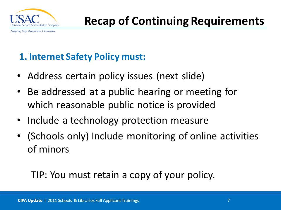 CIPA Update I 2011 Schools & Libraries Fall Applicant Trainings 7 Address certain policy issues (next slide) Be addressed at a public hearing or meeting for which reasonable public notice is provided Include a technology protection measure (Schools only) Include monitoring of online activities of minors TIP: You must retain a copy of your policy.