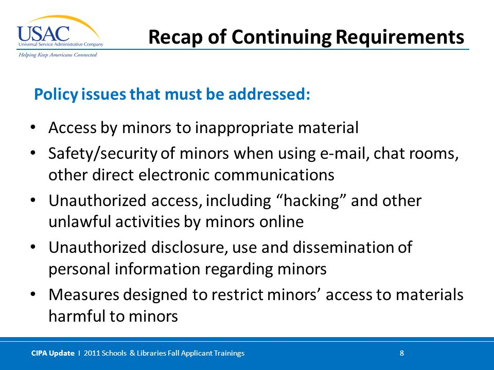 CIPA Update I 2011 Schools & Libraries Fall Applicant Trainings 8 Access by minors to inappropriate material Safety/security of minors when using e-mail, chat rooms, other direct electronic communications Unauthorized access, including hacking and other unlawful activities by minors online Unauthorized disclosure, use and dissemination of personal information regarding minors Measures designed to restrict minors' access to materials harmful to minors Policy issues that must be addressed: Recap of Continuing Requirements