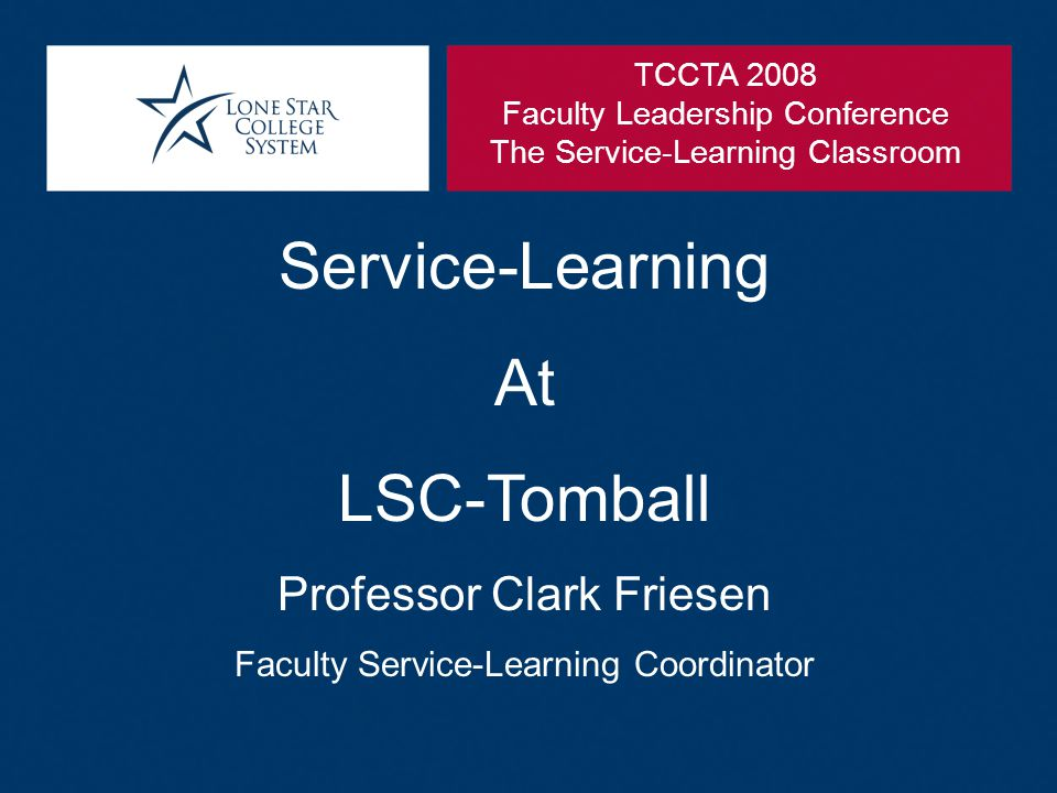 Service-Learning At LSC-Tomball Professor Clark Friesen Faculty Service-Learning Coordinator TCCTA 2008 Faculty Leadership Conference The Service-Learning Classroom