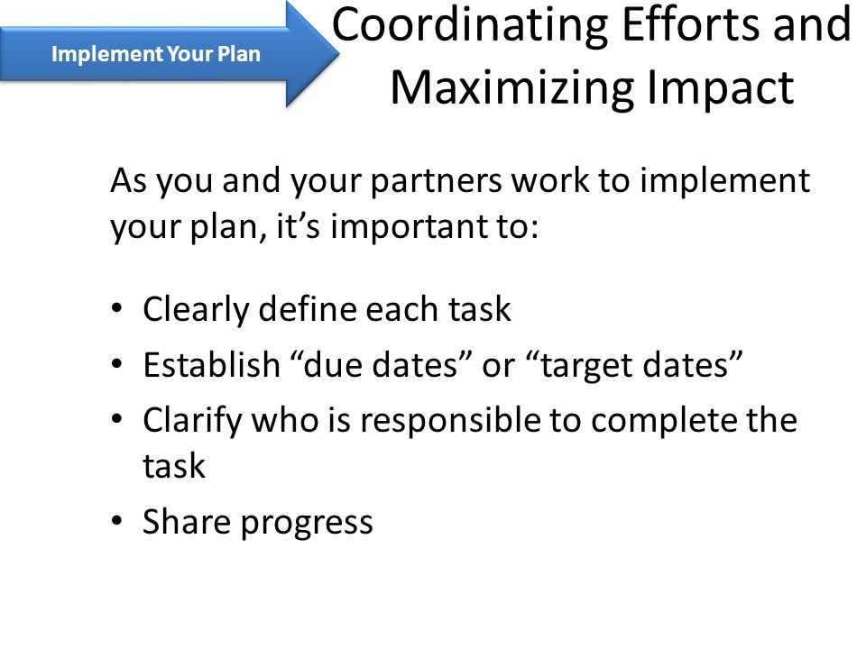 Implement Your Plan As you and your partners work to implement your plan, it's important to: Clearly define each task Establish due dates or target dates Clarify who is responsible to complete the task Share progress Coordinating Efforts and Maximizing Impact