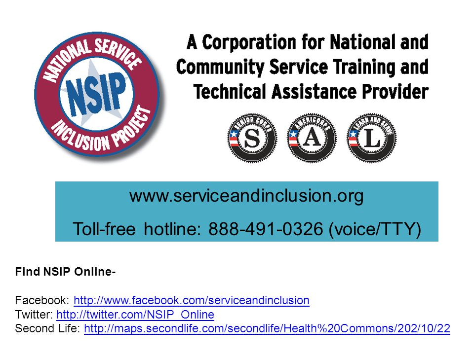 www.serviceandinclusion.org Toll-free hotline: 888-491-0326 (voice/TTY) Find NSIP Online- Facebook: http://www.facebook.com/serviceandinclusionhttp://www.facebook.com/serviceandinclusion Twitter: http://twitter.com/NSIP_Onlinehttp://twitter.com/NSIP_Online Second Life: http://maps.secondlife.com/secondlife/Health%20Commons/202/10/22http://maps.secondlife.com/secondlife/Health%20Commons/202/10/22