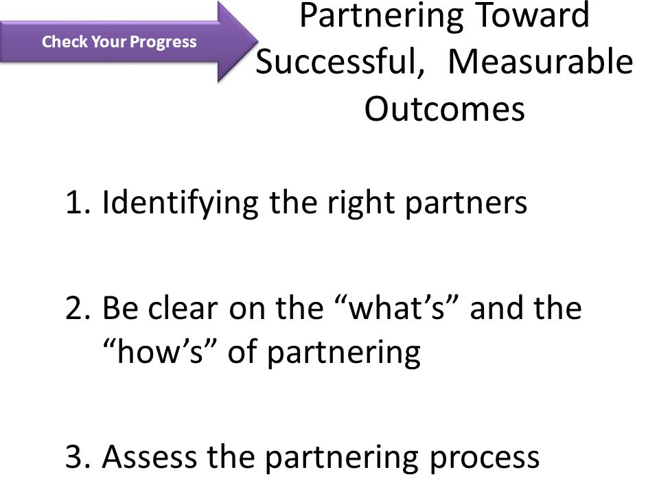 Partnering Toward Successful, Measurable Outcomes 1.Identifying the right partners 2.Be clear on the what's and the how's of partnering 3.Assess the partnering process Check Your Progress