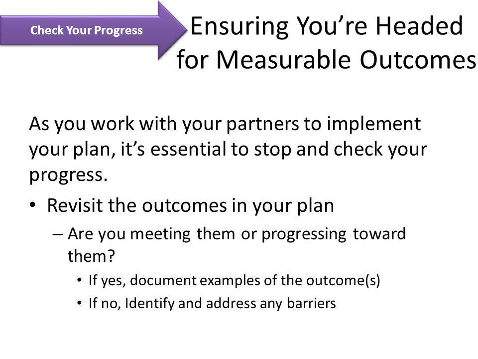 Ensuring You're Headed for Measurable Outcomes As you work with your partners to implement your plan, it's essential to stop and check your progress.