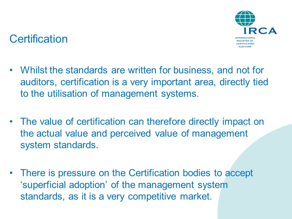 Certification Whilst the standards are written for business, and not for auditors, certification is a very important area, directly tied to the utilisation of management systems.