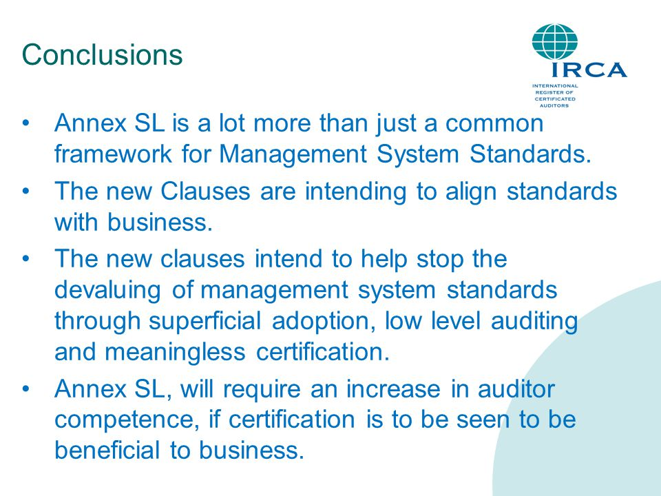 Conclusions Annex SL is a lot more than just a common framework for Management System Standards. The new Clauses are intending to align standards with