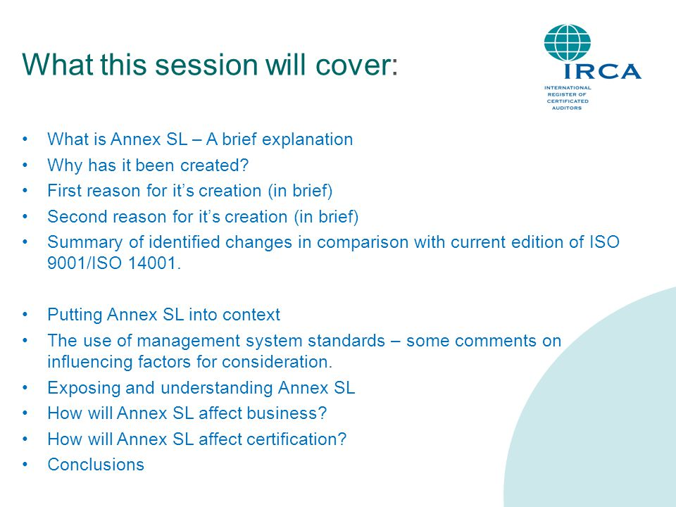 What this session will cover: What is Annex SL – A brief explanation Why has it been created? First reason for it's creation (in brief) Second reason