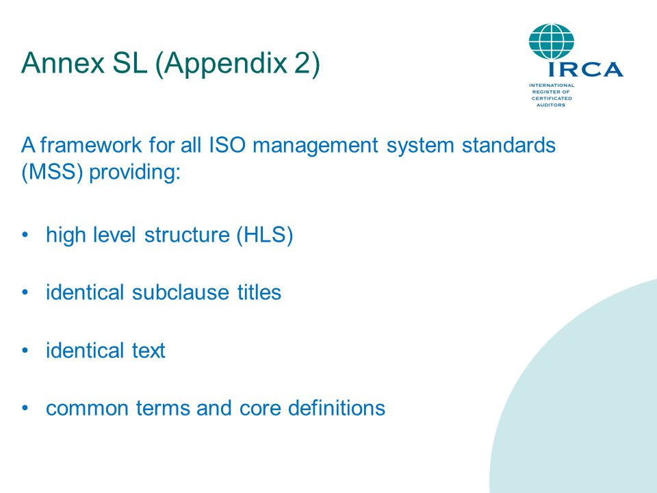 Annex SL (Appendix 2) A framework for all ISO management system standards (MSS) providing: high level structure (HLS) identical subclause titles identical text common terms and core definitions