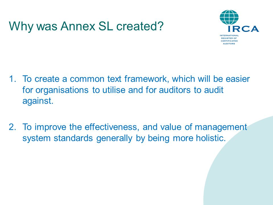 Why was Annex SL created? 1.To create a common text framework, which will be easier for organisations to utilise and for auditors to audit against. 2.