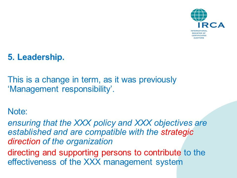 5. Leadership. This is a change in term, as it was previously 'Management responsibility'. Note: ensuring that the XXX policy and XXX objectives are e