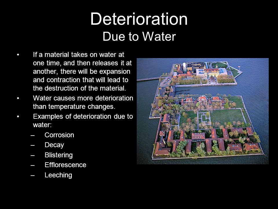 Deterioration Due to Water If a material takes on water at one time, and then releases it at another, there will be expansion and contraction that will lead to the destruction of the material.