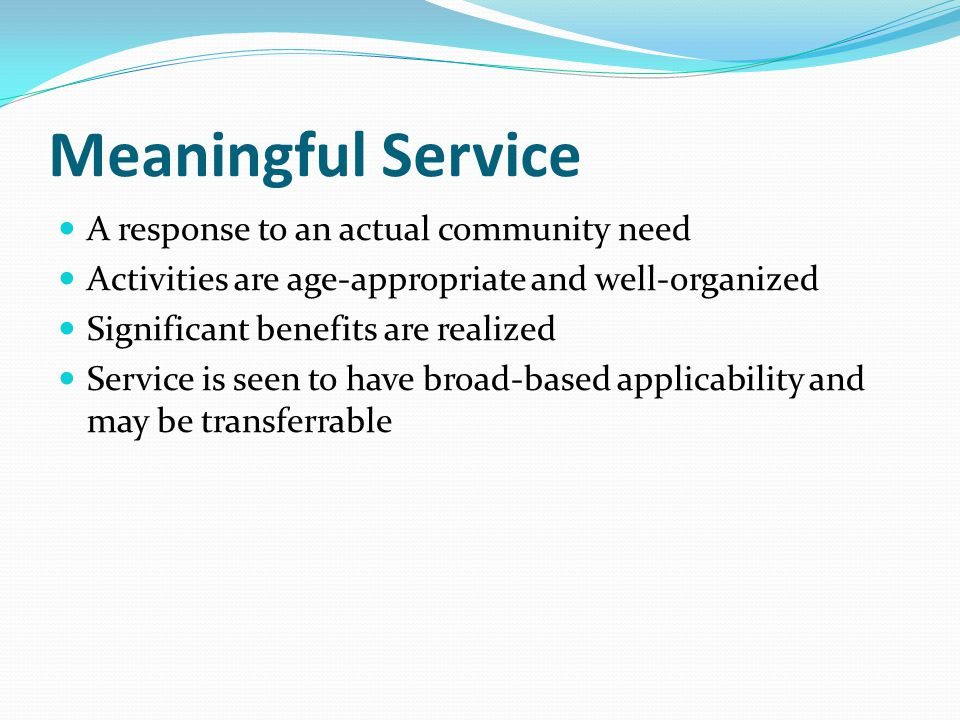 Meaningful Service A response to an actual community need Activities are age-appropriate and well-organized Significant benefits are realized Service is seen to have broad-based applicability and may be transferrable