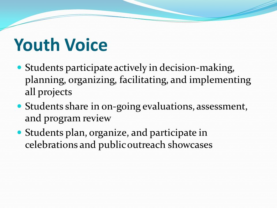 Youth Voice Students participate actively in decision-making, planning, organizing, facilitating, and implementing all projects Students share in on-going evaluations, assessment, and program review Students plan, organize, and participate in celebrations and public outreach showcases