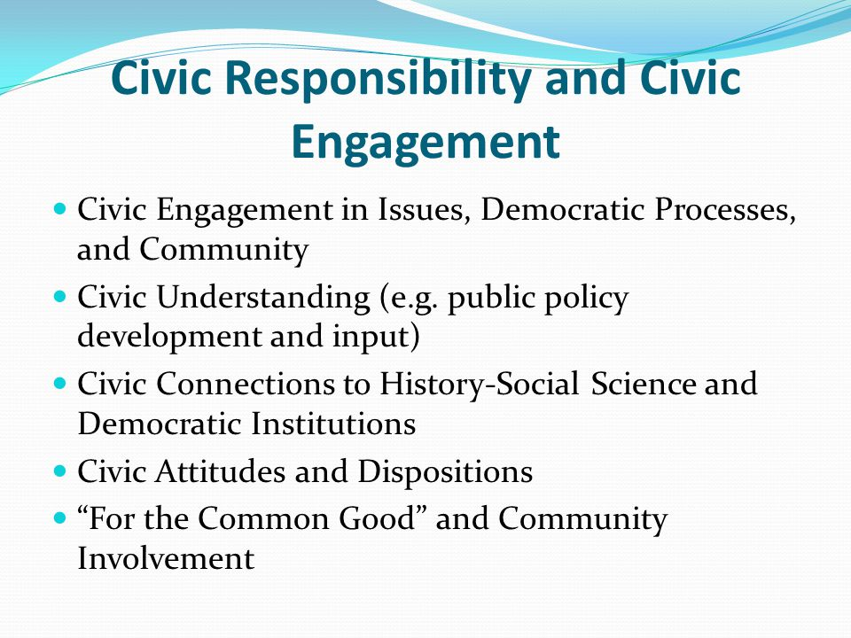 Civic Responsibility and Civic Engagement Civic Engagement in Issues, Democratic Processes, and Community Civic Understanding (e.g.