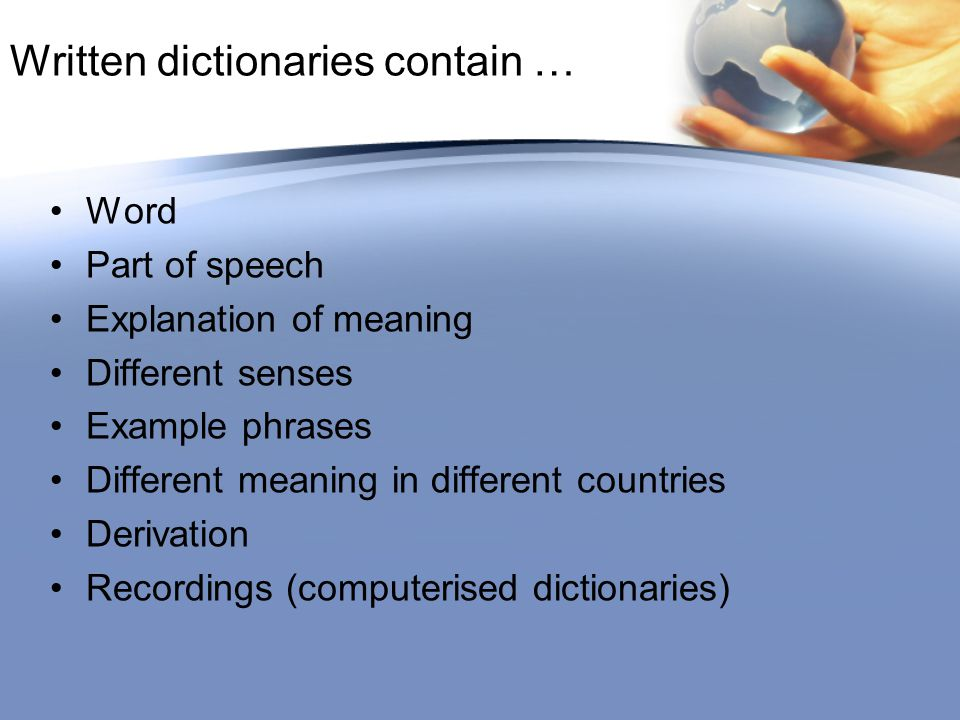 Written dictionaries contain … Word Part of speech Explanation of meaning Different senses Example phrases Different meaning in different countries Derivation Recordings (computerised dictionaries)