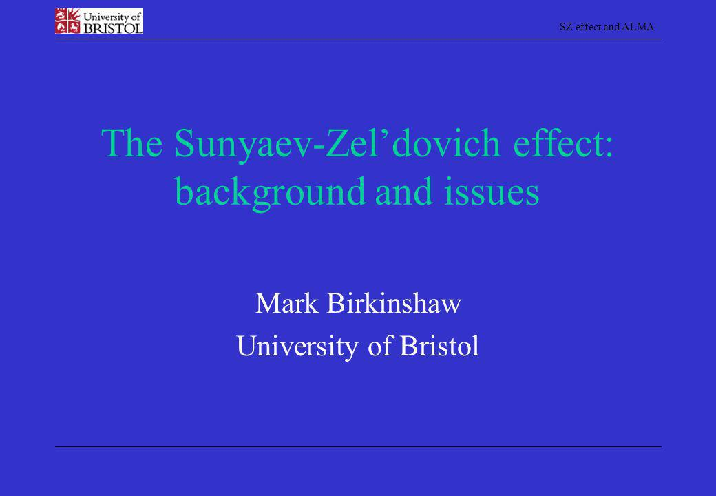 SZ effect and ALMA The Sunyaev-Zel'dovich effect: background and issues Mark Birkinshaw University of Bristol
