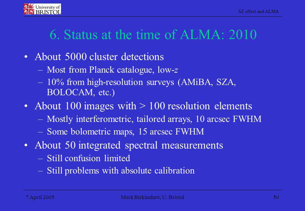 SZ effect and ALMA 7 April 2005Mark Birkinshaw, U. Bristol50 6. Status at the time of ALMA: 2010 About 5000 cluster detections –Most from Planck catal