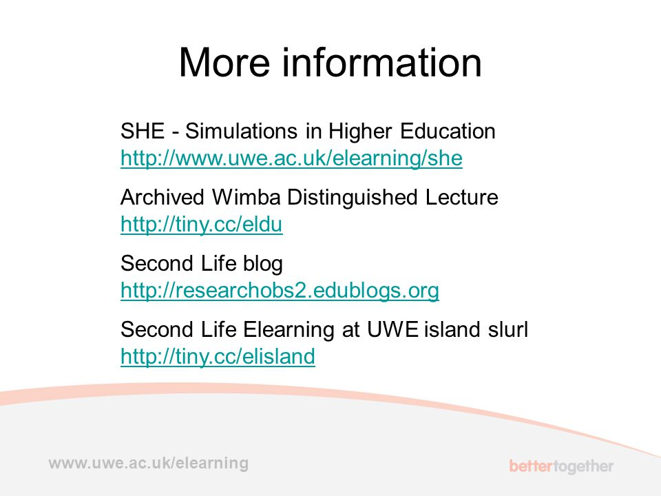 More information SHE - Simulations in Higher Education http://www.uwe.ac.uk/elearning/she http://www.uwe.ac.uk/elearning/she Archived Wimba Distinguished Lecture http://tiny.cc/eldu http://tiny.cc/eldu Second Life blog http://researchobs2.edublogs.org http://researchobs2.edublogs.org Second Life Elearning at UWE island slurl http://tiny.cc/elisland http://tiny.cc/elisland www.uwe.ac.uk/elearning
