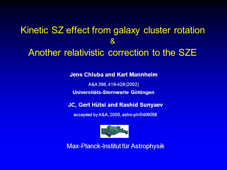 Kinetic SZ effect from galaxy cluster rotation & Another relativistic correction to the SZE JC, Gert Hütsi and Rashid Sunyaev accepted by A&A, 2005, astro-ph/0409058 Max-Planck-Institut für Astrophysik Jens Chluba and Karl Mannheim A&A 396, 419-428 (2002) Universitäts-Sternwarte Göttingen