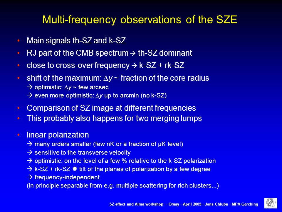 Multi-frequency observations of the SZE Main signals th-SZ and k-SZ RJ part of the CMB spectrum  th-SZ dominant close to cross-over frequency  k-SZ + rk-SZ shift of the maximum:  y ~ fraction of the core radius  optimistic:  y ~ few arcsec  even more optimistic:  y up to arcmin (no k-SZ) Comparison of SZ image at different frequencies This probably also happens for two merging lumps linear polarization  many orders smaller (few nK or a fraction of µK level)  sensitive to the transverse velocity  optimistic: on the level of a few % relative to the k-SZ polarization  k-SZ + rk-SZ  tilt of the planes of polarization by a few degree  frequency-independent (in principle separable from e.g.