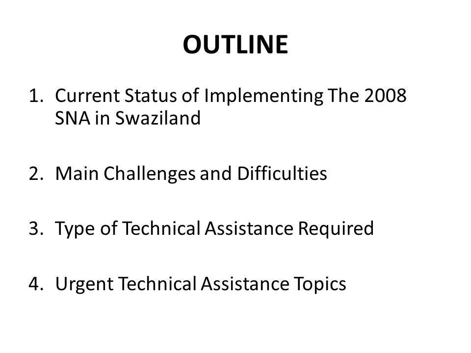 OUTLINE 1.Current Status of Implementing The 2008 SNA in Swaziland 2.Main Challenges and Difficulties 3.Type of Technical Assistance Required 4.Urgent Technical Assistance Topics