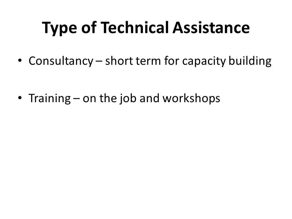 Type of Technical Assistance Consultancy – short term for capacity building Training – on the job and workshops