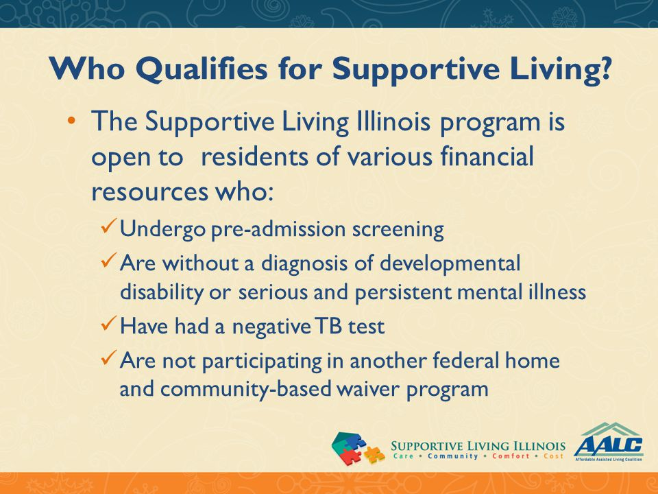 Who Qualifies for Supportive Living? The Supportive Living Illinois program is open to residents of various financial resources who: Undergo pre-admis