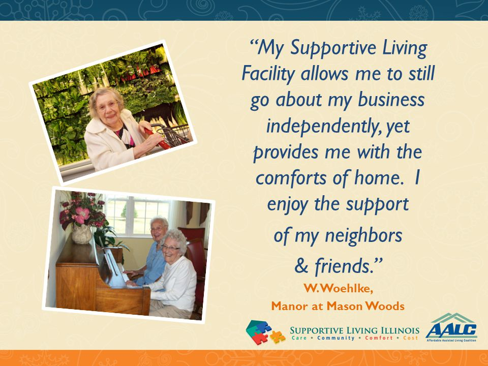 My Supportive Living Facility allows me to still go about my business independently, yet provides me with the comforts of home.