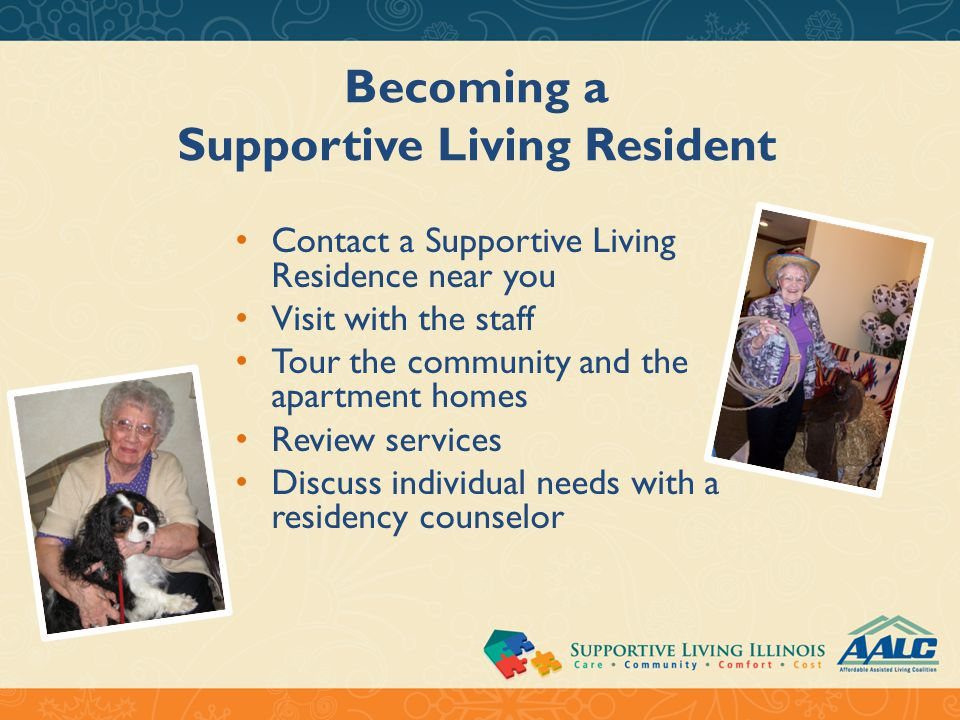 Becoming a Supportive Living Resident Contact a Supportive Living Residence near you Visit with the staff Tour the community and the apartment homes Review services Discuss individual needs with a residency counselor