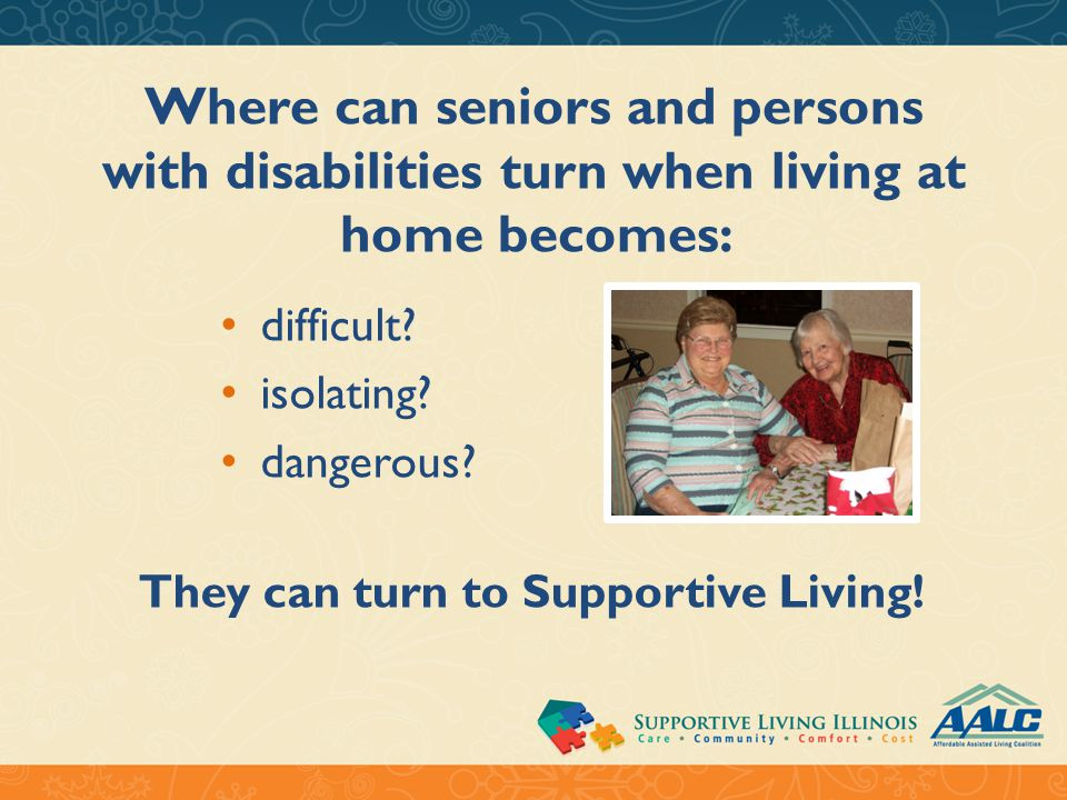 Supportive Living is here for seniors and persons with disabilities when: They require help at a price they can afford Skilled nursing provides too much care and support Traditional assisted living becomes too much of a financial drain