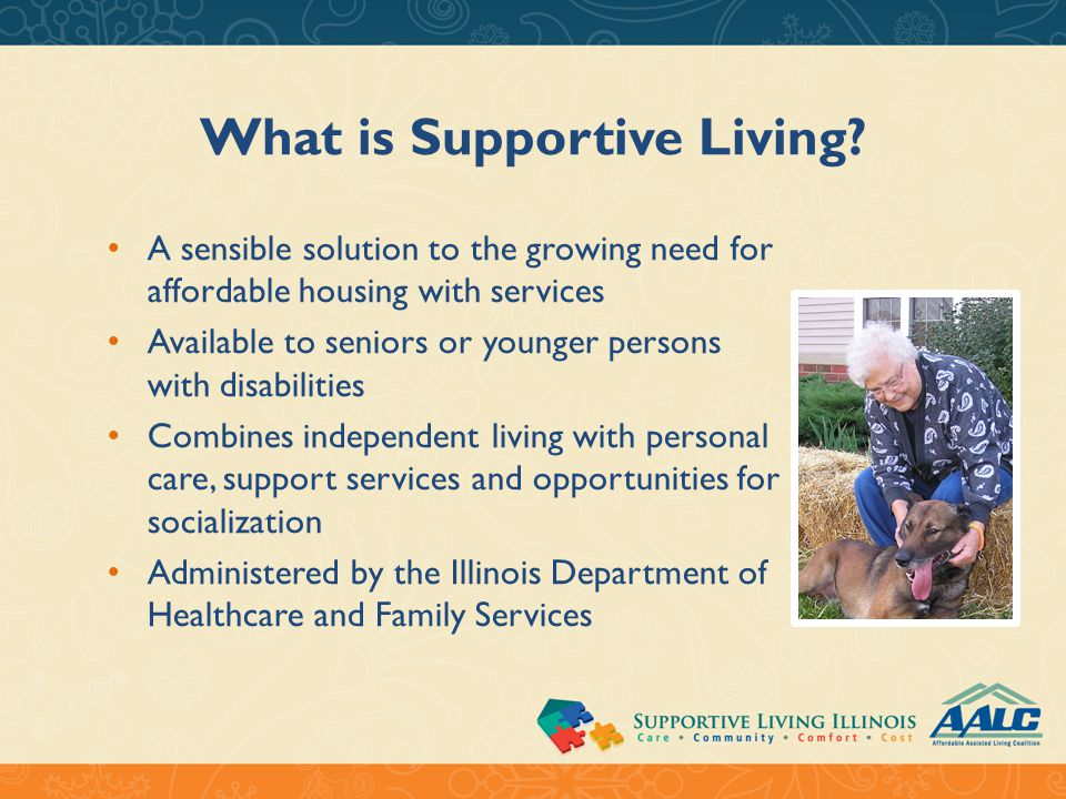 What is Supportive Living? A sensible solution to the growing need for affordable housing with services Available to seniors or younger persons with d