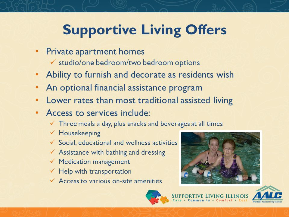 Supportive Living Residents Benefit from: The opportunity to live independently and self-sufficiently for as long as possible A community of peers and supportive staff Daily opportunities for socialization Peace of mind that comes with knowing a helping hand is available if needed A pro-active wellness program featuring activities, education, exercise and regular monitoring of residents' health status