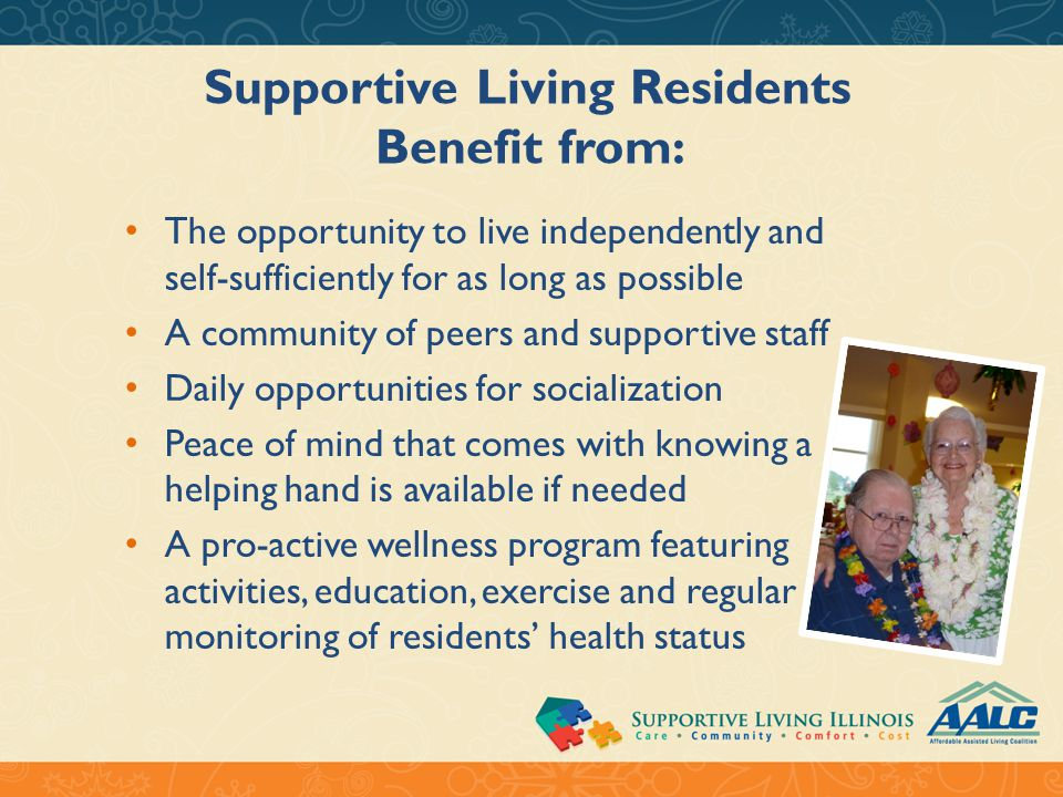 Supportive Living Residents Benefit from: The opportunity to live independently and self-sufficiently for as long as possible A community of peers and