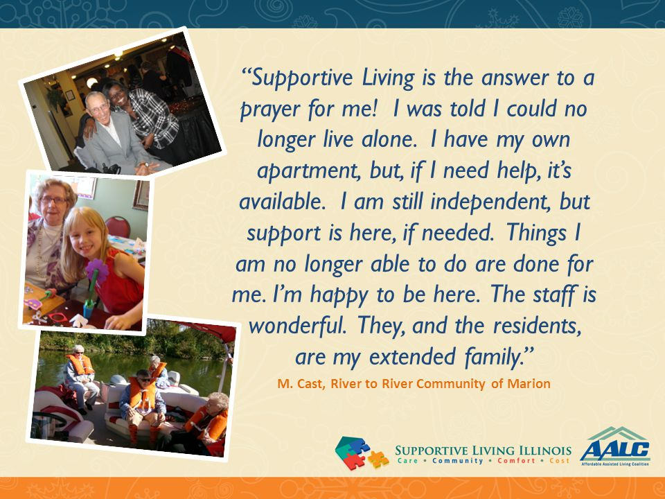 """Supportive Living is the answer to a prayer for me! I was told I could no longer live alone. I have my own apartment, but, if I need help, it's avail"