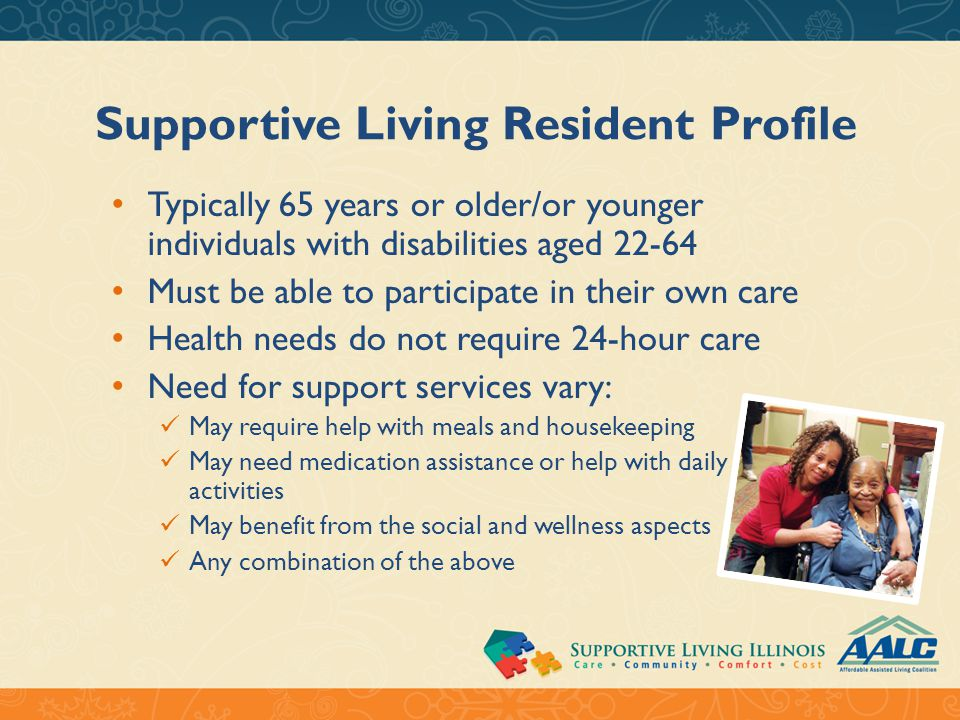 Supportive Living Resident Profile Typically 65 years or older/or younger individuals with disabilities aged 22-64 Must be able to participate in their own care Health needs do not require 24-hour care Need for support services vary: May require help with meals and housekeeping May need medication assistance or help with daily activities May benefit from the social and wellness aspects Any combination of the above
