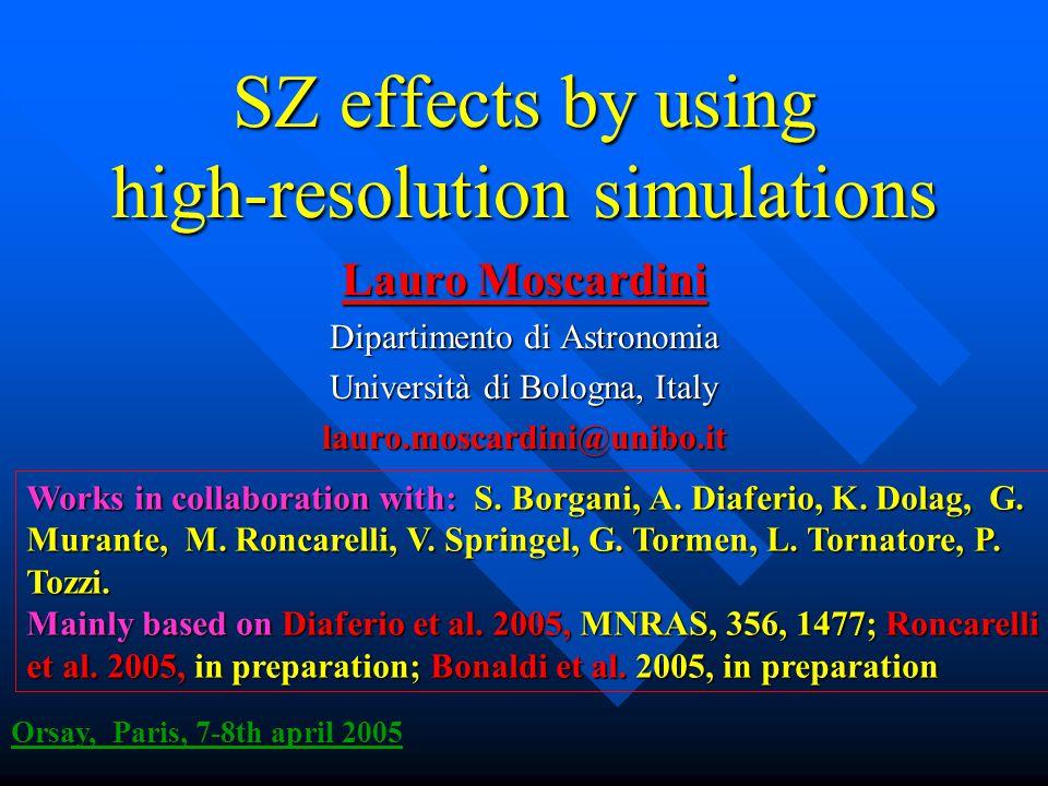 SZ effects by using high-resolution simulations Lauro Moscardini Dipartimento di Astronomia Università di Bologna, Italy lauro.moscardini@unibo.it Orsay, Paris, 7-8th april 2005 Works in collaboration with:S.