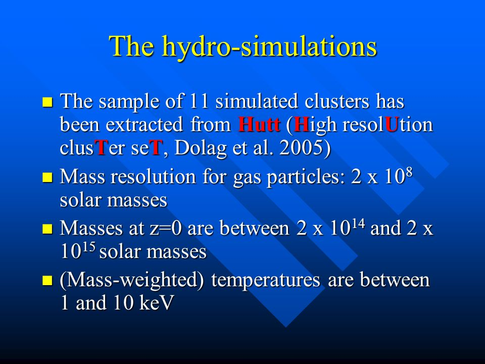 The hydro-simulations The sample of 11 simulated clusters has been extracted from Hutt (High resolUtion clusTer seT, Dolag et al.