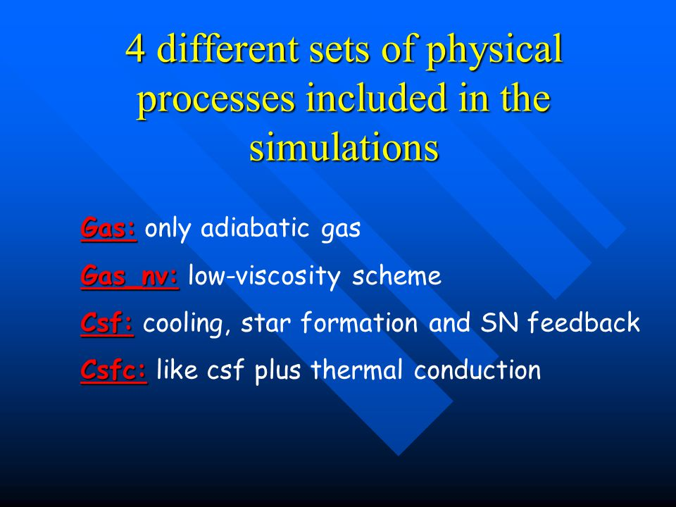 4 different sets of physical processes included in the simulations Gas: Gas: only adiabatic gas Gas_nv: Gas_nv: low-viscosity scheme Csf: Csf: cooling, star formation and SN feedback Csfc: Csfc: like csf plus thermal conduction