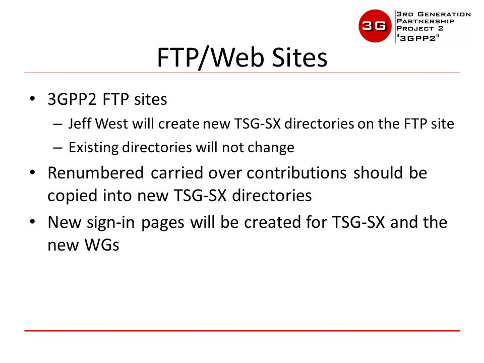 3GPP2 FTP sites – Jeff West will create new TSG-SX directories on the FTP site – Existing directories will not change Renumbered carried over contributions should be copied into new TSG-SX directories New sign-in pages will be created for TSG-SX and the new WGs FTP/Web Sites