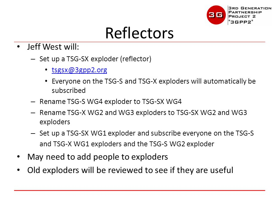 Jeff West will: – Set up a TSG-SX exploder (reflector) tsgsx@3gpp2.org Everyone on the TSG-S and TSG-X exploders will automatically be subscribed – Rename TSG-S WG4 exploder to TSG-SX WG4 – Rename TSG-X WG2 and WG3 exploders to TSG-SX WG2 and WG3 exploders – Set up a TSG-SX WG1 exploder and subscribe everyone on the TSG-S and TSG-X WG1 exploders and the TSG-S WG2 exploder May need to add people to exploders Old exploders will be reviewed to see if they are useful Reflectors