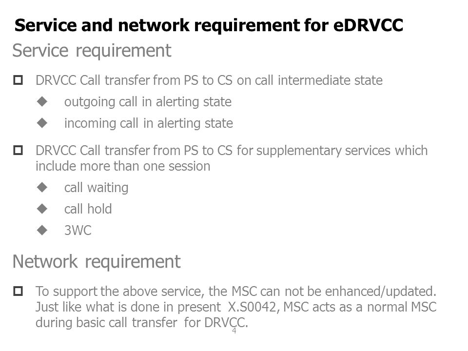 4 Service requirement  DRVCC Call transfer from PS to CS on call intermediate state  outgoing call in alerting state  incoming call in alerting state  DRVCC Call transfer from PS to CS for supplementary services which include more than one session  call waiting  call hold  3WC Network requirement  To support the above service, the MSC can not be enhanced/updated.