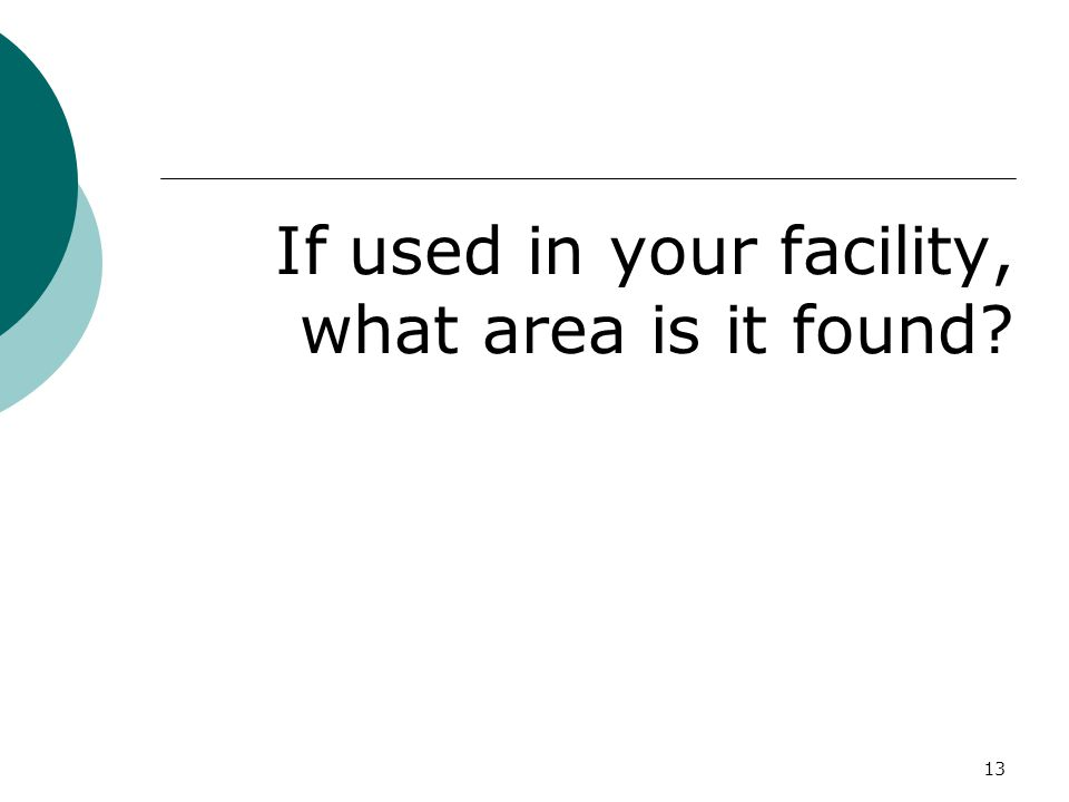 If used in your facility, what area is it found? 13