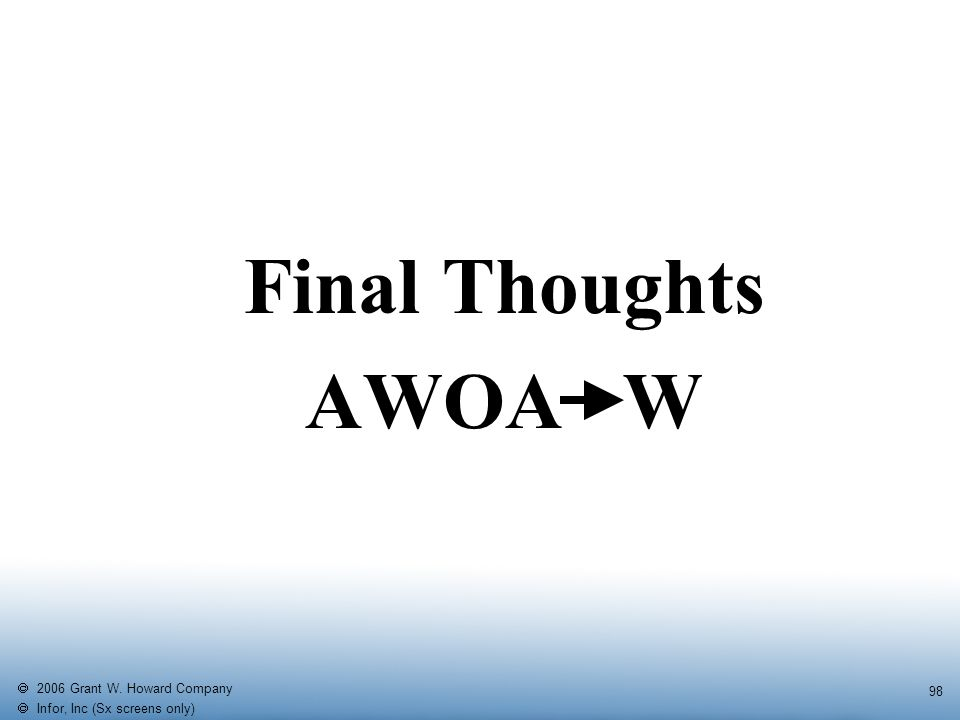   2006 Grant W. Howard Company   Infor, Inc (Sx screens only) 98 Final Thoughts AWOA W