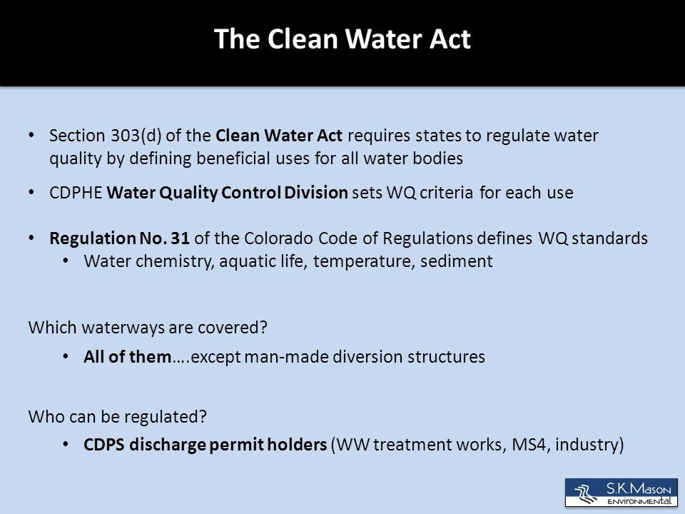 The Clean Water Act Section 303(d) of the Clean Water Act requires states to regulate water quality by defining beneficial uses for all water bodies CDPHE Water Quality Control Division sets WQ criteria for each use Regulation No.